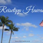 Reisetipp Hawaii: Warum Du Deinen Urlaub auf Hawaii verbringen musst