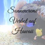 Warum Hawaii ein Sonnencreme Verbot erteilt